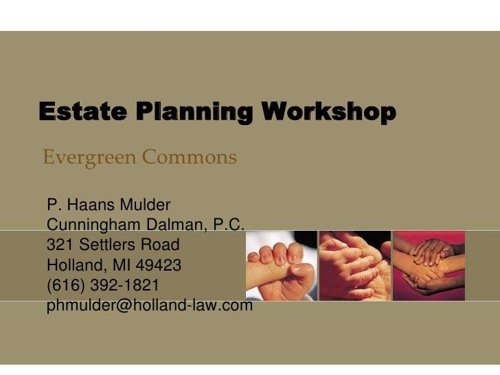 Estate Planning Workshop<br />Evergreen Commons<br />P. Haans Mulder<br />Cunningham Dalman, P.C.<br />321 Settlers Road<b...