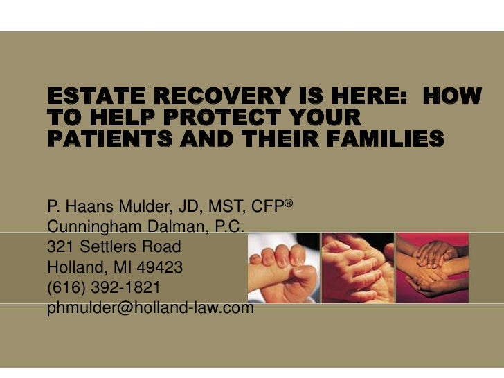 ESTATE RECOVERY IS HERE:  HOW TO HELP PROTECT YOUR PATIENTS AND THEIR FAMILIES<br />P. Haans Mulder, JD, MST, CFP®<br />Cu...