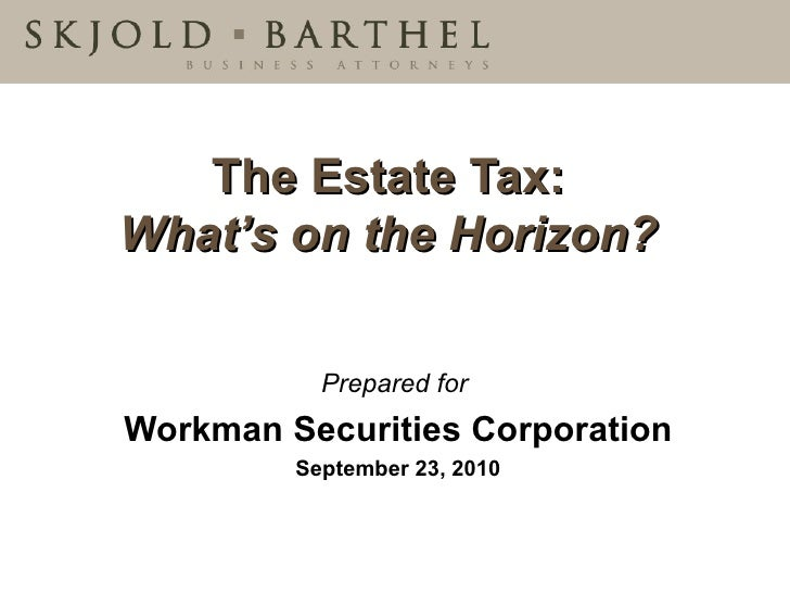 The Estate Tax:   What's on the Horizon?  Prepared for   Workman Securities Corporation September 23, 2010