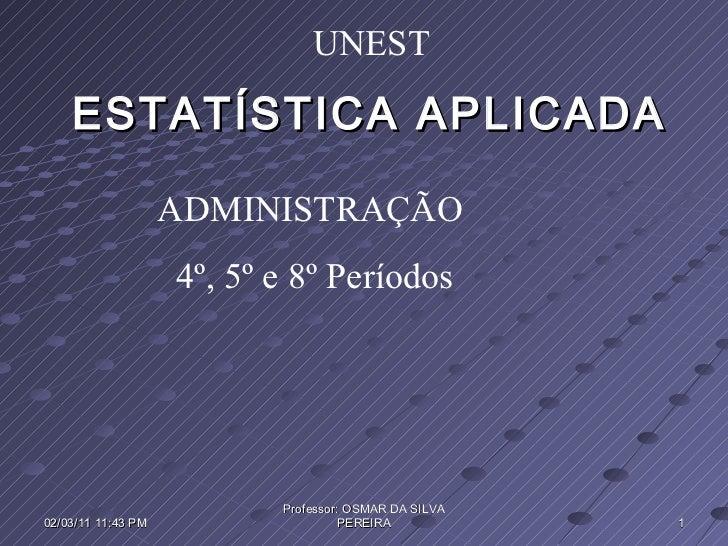 ESTATÍSTICA APLICADA ADMINISTRAÇÃO 4º, 5º e 8º Períodos  UNEST 02/03/11   11:43 PM Professor: OSMAR DA SILVA PEREIRA