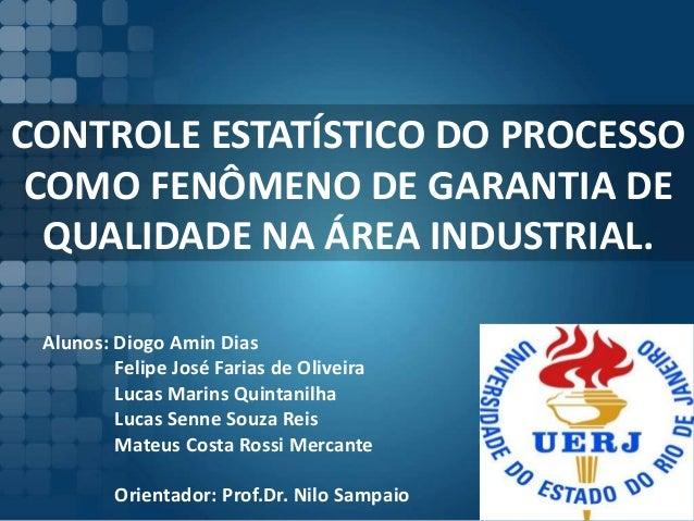 CONTROLE ESTATÍSTICO DO PROCESSO COMO FENÔMENO DE GARANTIA DE QUALIDADE NA ÁREA INDUSTRIAL. Alunos: Diogo Amin Dias Felipe...