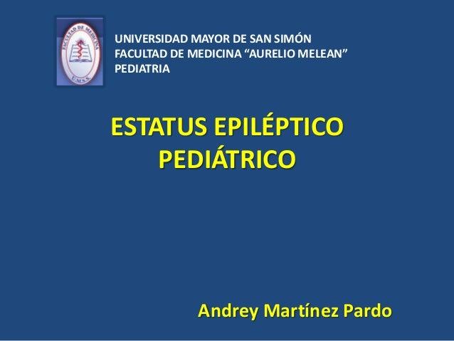 """UNIVERSIDAD MAYOR DE SAN SIMÓNFACULTAD DE MEDICINA """"AURELIO MELEAN""""PEDIATRIAESTATUS EPILÉPTICO    PEDIÁTRICO             A..."""