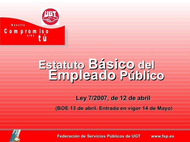 Estatuto  Básico  del Empleado  Público Ley 7/2007, de 12 de abril  (BOE 13 de abril. Entrada en vigor 14 de Mayo)