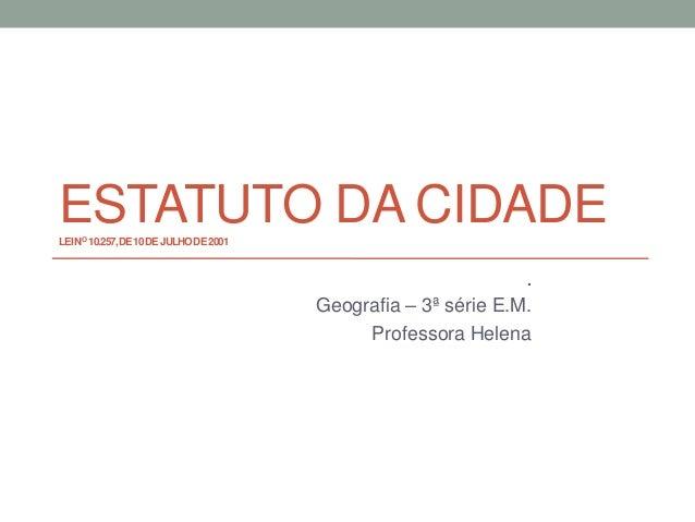 ESTATUTO DA CIDADELEINO 10.257,DE10DEJULHODE2001.Geografia – 3ª série E.M.Professora Helena