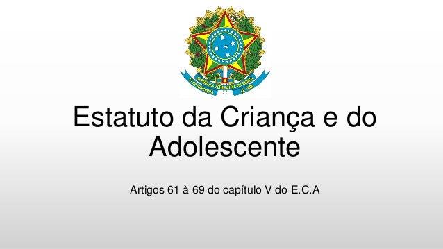 Estatuto da Criança e do Adolescente Artigos 61 à 69 do capítulo V do E.C.A