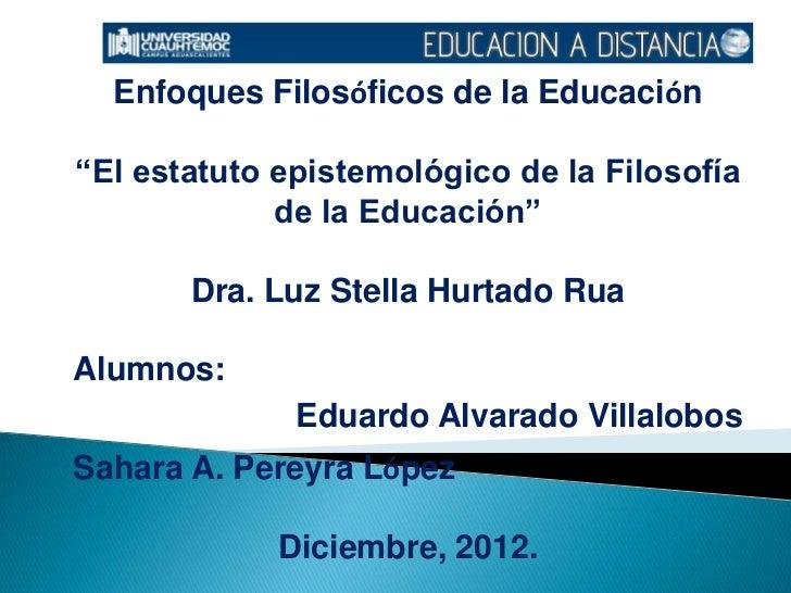 """Enfoques Filosóficos de la Educación""""El estatuto epistemológico de la Filosofía             de la Educación""""       Dra. Lu..."""