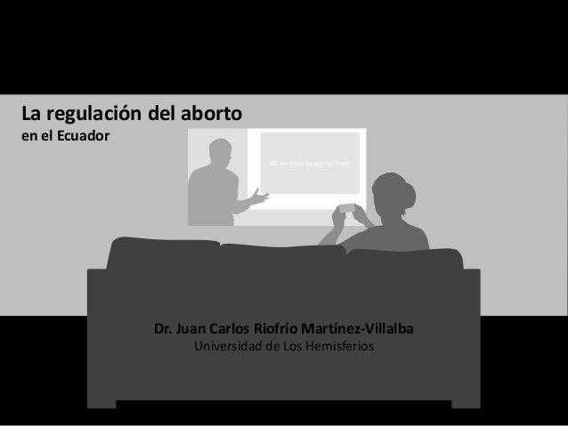 All sections to appear here La regulación del aborto en el Ecuador Dr. Juan Carlos Riofrío Martínez-Villalba Universidad d...