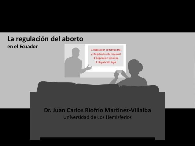 1. Regulación constitucional 2. Regulación internacional 3. Regulación canónica 4. Regulación legal La regulación del abor...