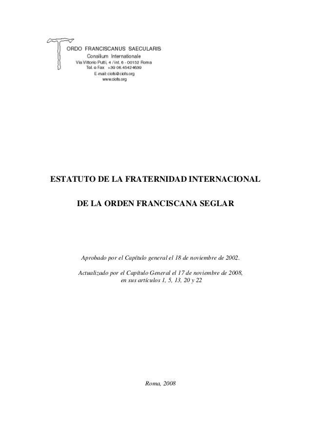 ESTATUTO DE LA FRATERNIDAD INTERNACIONAL     DE LA ORDEN FRANCISCANA SEGLAR      Aprobado por el Capítulo general el 18 de...