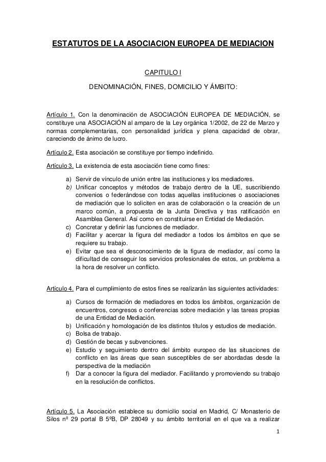 1  ESTATUTOS DE LA ASOCIACION EUROPEA DE MEDIACION  CAPITULO I  DENOMINACIÓN, FINES, DOMICILIO Y ÁMBITO:  Artículo 1. Con ...