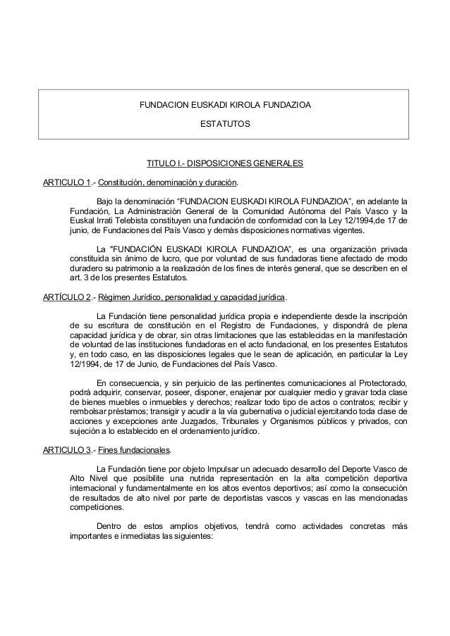 FUNDACION EUSKADI KIROLA FUNDAZIOA ESTATUTOS TITULO I.- DISPOSICIONES GENERALES ARTICULO 1.- Constitución, denominación y ...