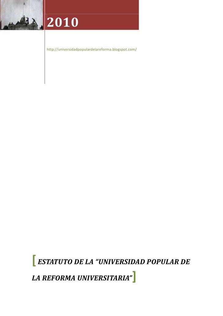 "2010http://universidadpopulardelareforma.blogspot.com/[ ESTATUTO DE LA ""UNIVERSIDAD POPULAR DE LA REFORMA UNIVERSITARIA""]<..."