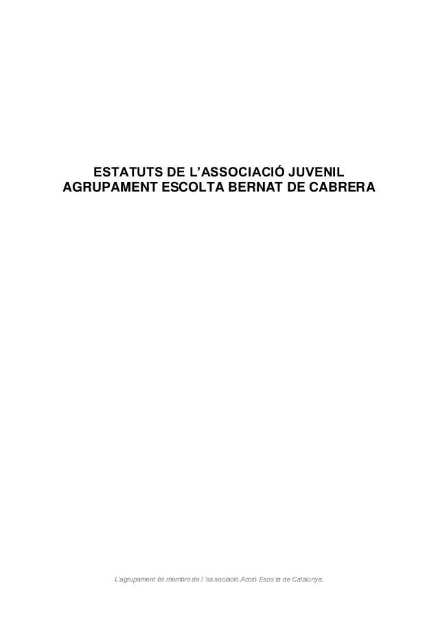 ESTATUTS DE L'ASSOCIACIÓ JUVENIL AGRUPAMENT ESCOLTA BERNAT DE CABRERA  L'agrupament és membre de l 'as sociació Acció Esco...