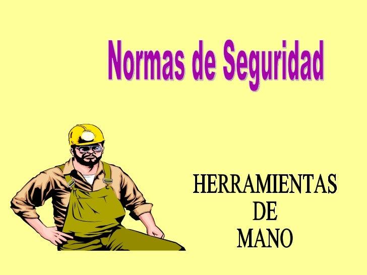 nORMAS DE SEGURIDAD EN LAS HERRAMIENTAS DE MANO