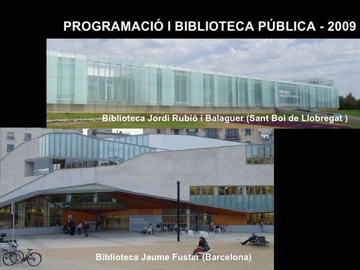 PROGRAMACIÓ I BIBLIOTECA PÚBLICA - 2009 Biblioteca Jordi Rubió i Balaguer (Sant Boi de Llobregat ) Biblioteca Jaume Fuster...