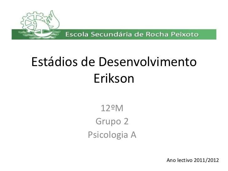 Estádios de Desenvolvimento           Erikson            12ºM           Grupo 2         Psicologia A                      ...