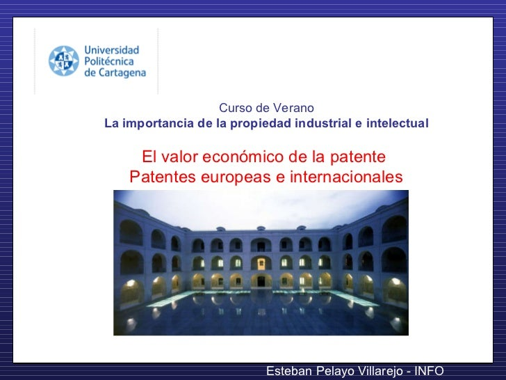 Curso de Verano La importancia de la propiedad industrial e intelectual El valor económico de la patente  Patentes europea...