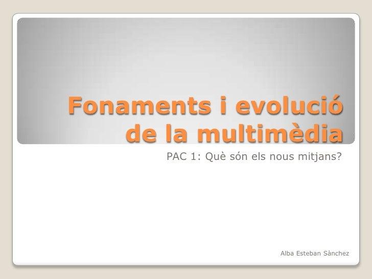 Fonaments i evolució de la multimèdia<br />PAC 1: Què són els nous mitjans?<br />Alba Esteban Sànchez<br />