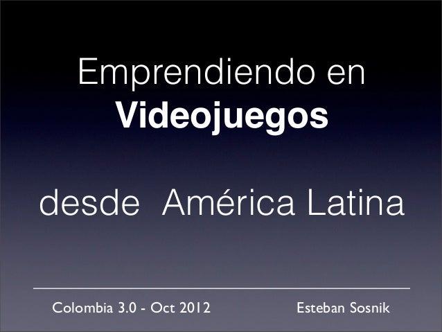 Emprendiendo en     Videojuegosdesde América LatinaColombia 3.0 - Oct 2012   Esteban Sosnik