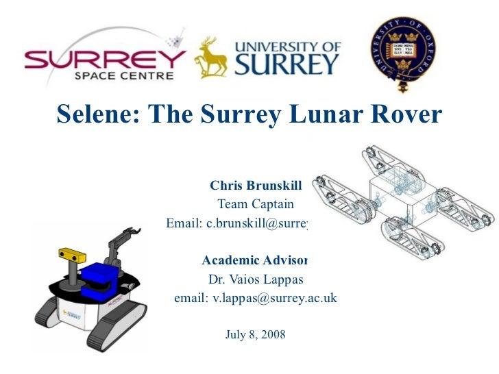 Selene: The Surrey Lunar Rover Chris Brunskill Team Captain Email: c.brunskill@surrey.ac.uk Academic Advisor Dr. Vaios Lap...