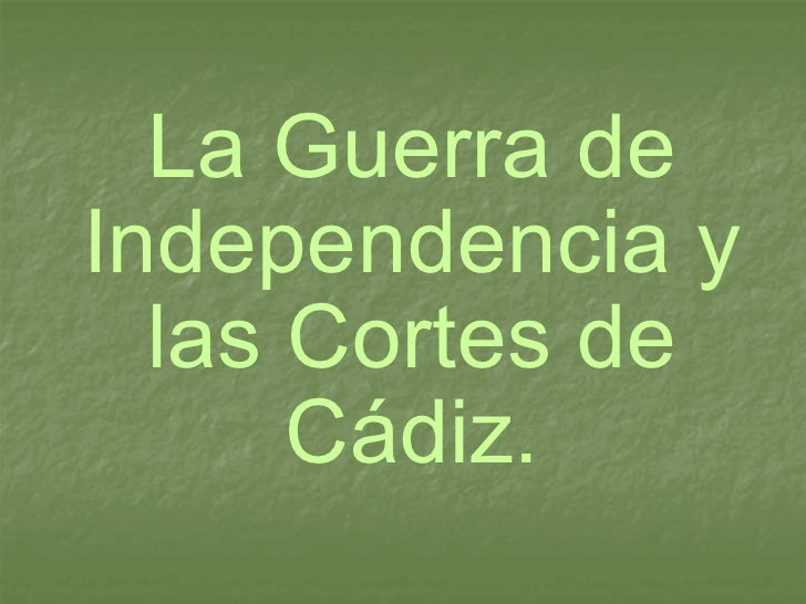 La Guerra de Independencia y las Cortes de Cádiz.