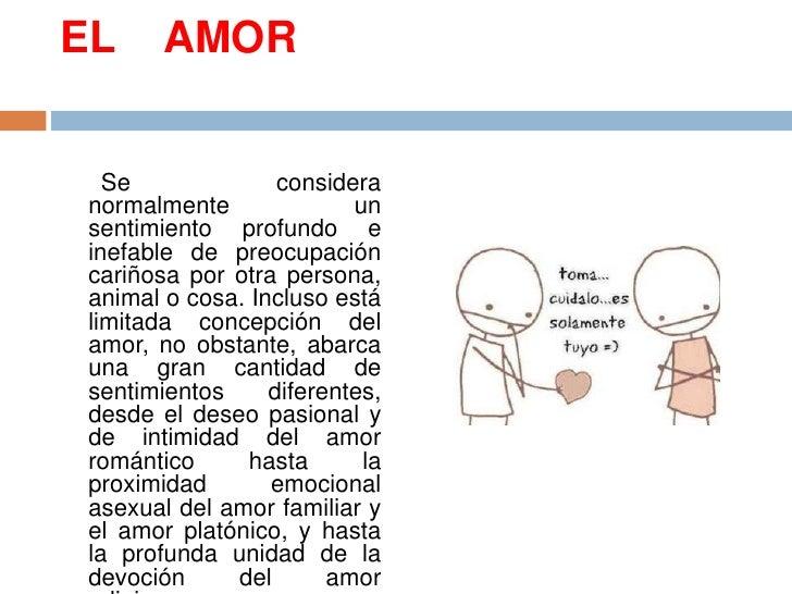 EL    AMOR<br />      Se considera normalmente un sentimiento profundo e inefable de preocupación cariñosa por otra person...
