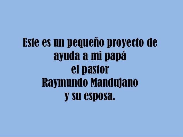 Este es un pequeño proyecto de        ayuda a mi papá            el pastor     Raymundo Mandujano          y su esposa.