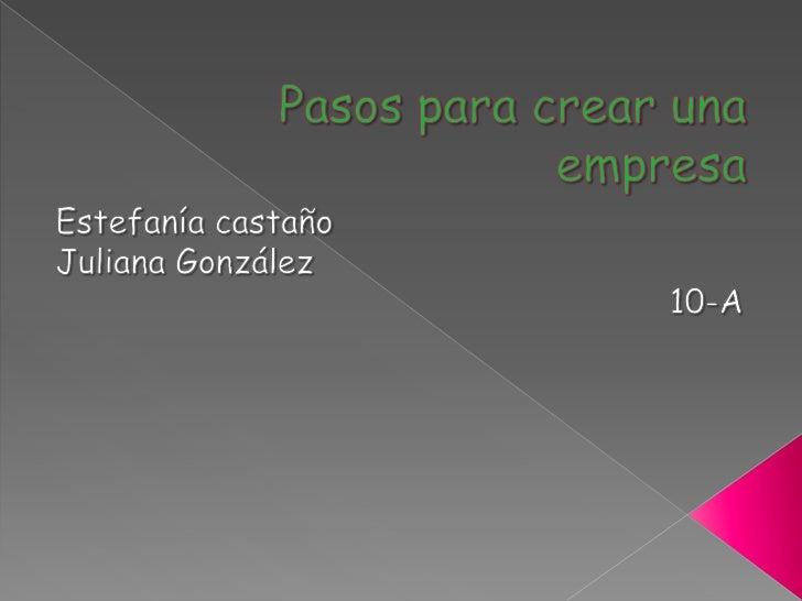 Pasos para crear una empresa<br />Estefanía castaño<br />Juliana González<br />10-A<br />