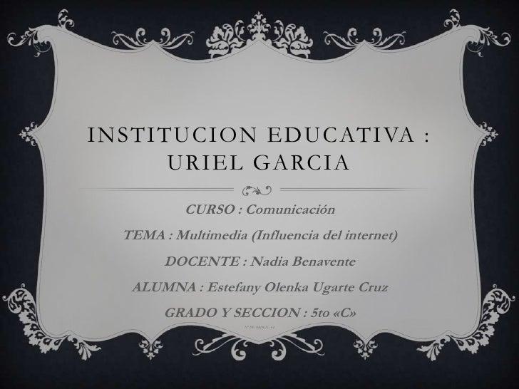 INSTITUCION EDUCATIVA :      URIEL GARCIA           CURSO : Comunicación  TEMA : Multimedia (Influencia del internet)     ...