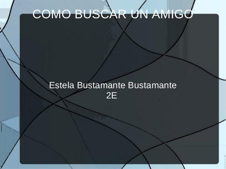 COMO BUSCAR UN AMIGO  Estela Bustamante Bustamante               2E