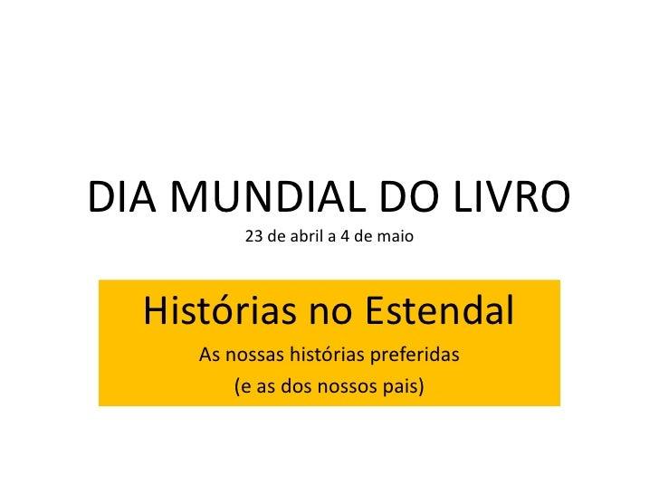 DIA MUNDIAL DO LIVRO          23 de abril a 4 de maio  Histórias no Estendal     As nossas histórias preferidas         (e...