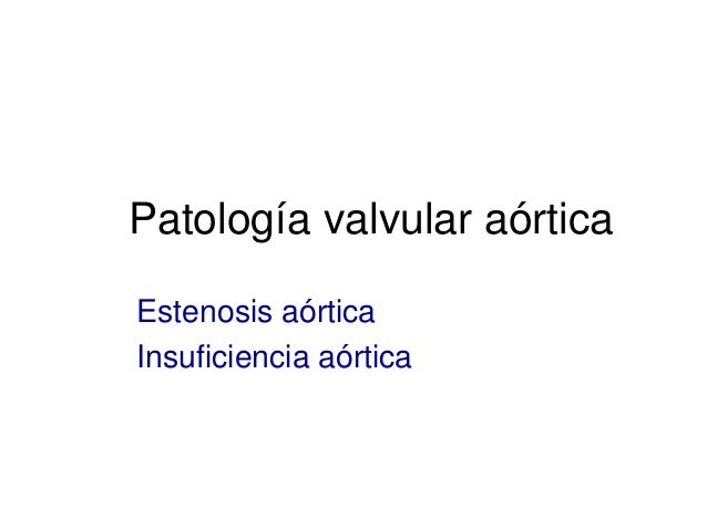 Patología valvular aórtica  Estenosis aórtica  Insuficiencia aórtica