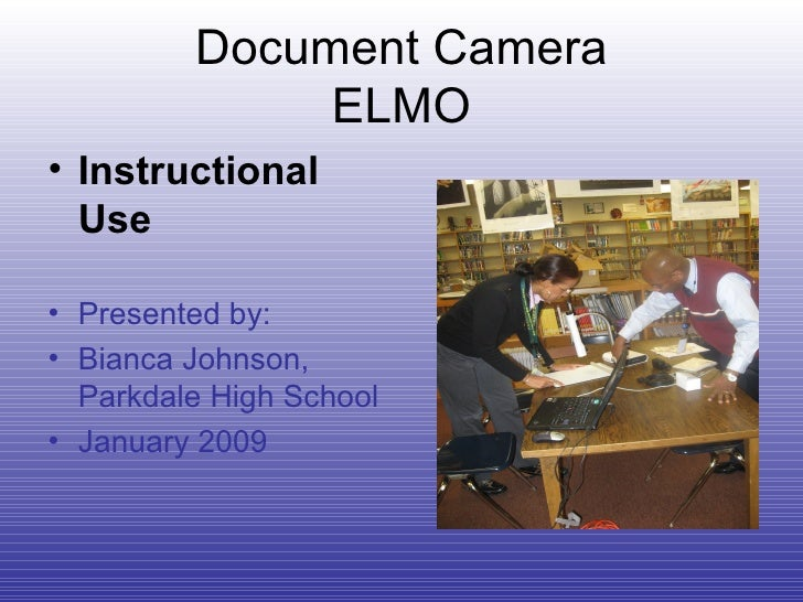 Document Camera ELMO <ul><li>Instructional Use   </li></ul><ul><li>Presented by:  </li></ul><ul><li>Bianca Johnson,  Parkd...