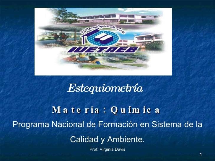 Materia: Química Programa Nacional de Formación en Sistema de la  Calidad y Ambiente. Prof: Virginia Davis  Estequiometría