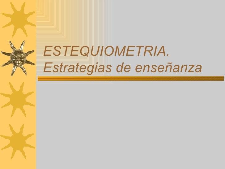 ESTEQUIOMETRIA. Estrategias de enseñanza