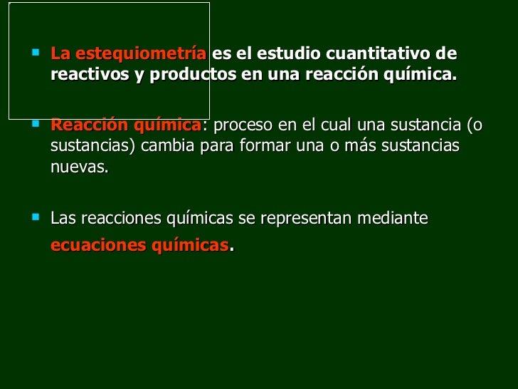 <ul><li>La estequiometría   es el estudio cuantitativo de reactivos y productos en una reacción química.  </li></ul><ul><l...