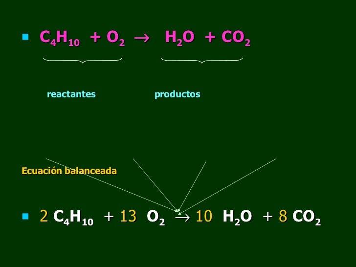 <ul><li>C 4 H 10   + O 2      H 2 O  + CO 2   </li></ul><ul><li>reactantes  productos </li></ul><ul><li>Ecuación balancea...
