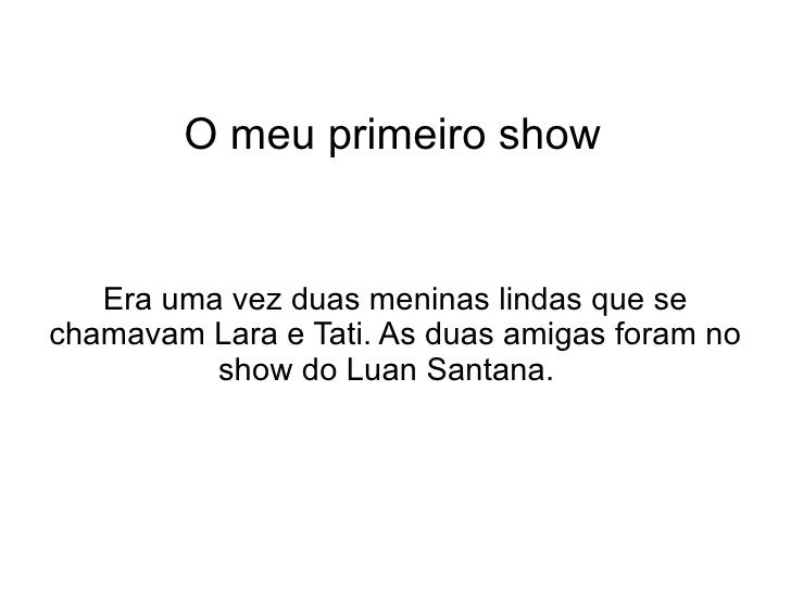 O meu primeiro show Era uma vez duas meninas lindas que se chamavam Lara e Tati. As duas amigas foram no show do Luan Sant...