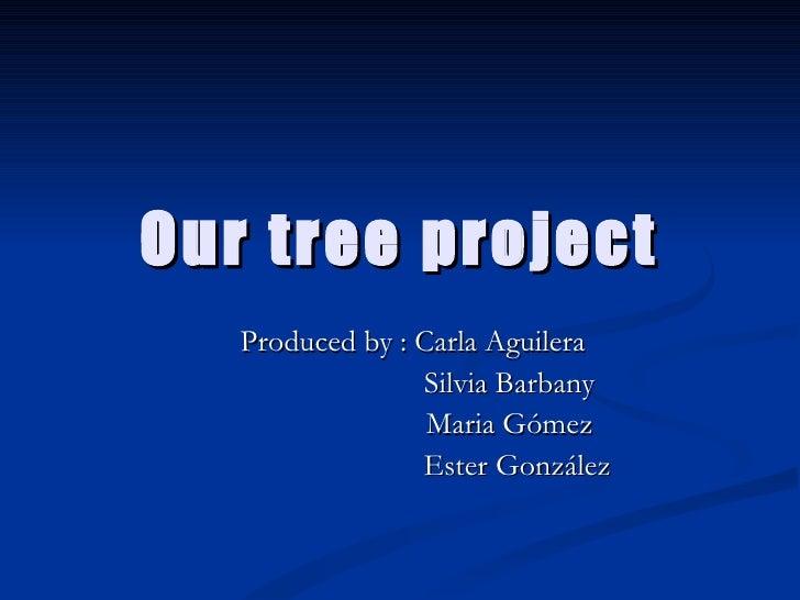 Our tree project  Produced by : Carla Aguilera  Silvia Barbany Maria Gómez Ester González