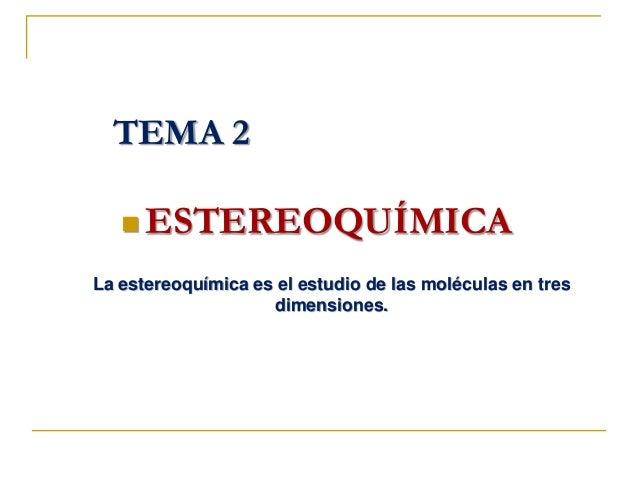  ESTEREOQUÍMICA TEMA 2 La estereoquímica es el estudio de las moléculas en tres dimensiones.