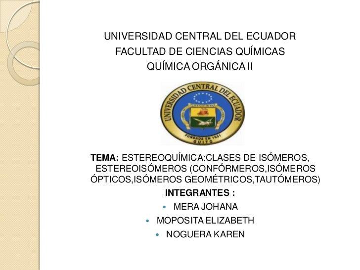 UNIVERSIDAD CENTRAL DEL ECUADOR    FACULTAD DE CIENCIAS QUÍMICAS         QUÍMICA ORGÁNICA IITEMA: ESTEREOQUÍMICA:CLASES DE...