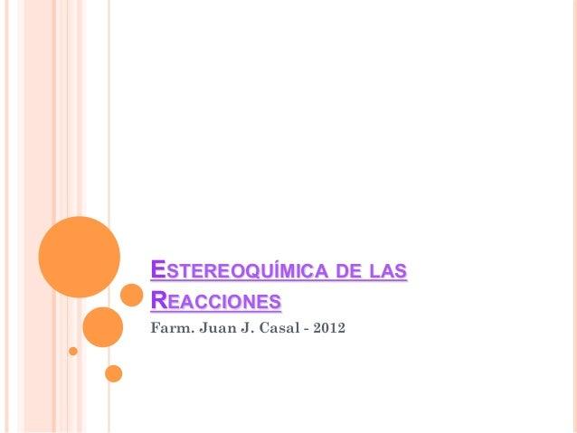 ESTEREOQUÍMICA DE LASREACCIONESFarm. Juan J. Casal - 2012
