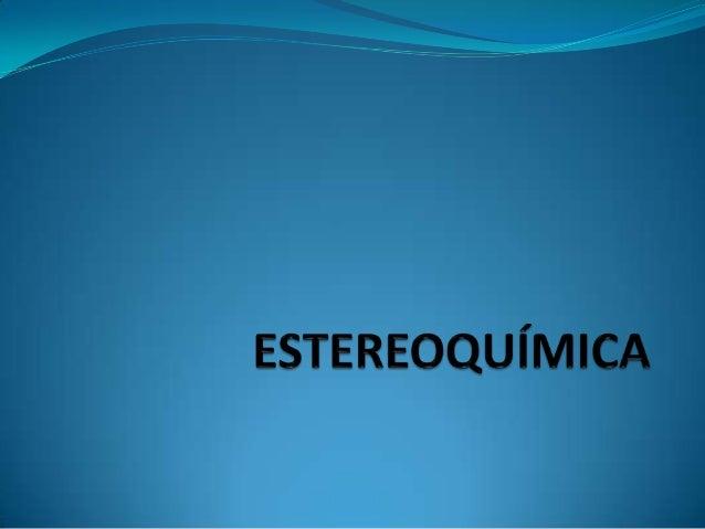 La estereoquímica es la rama de la Química que se ocupa de los aspectos tridimensionales de las moléculas. Isómeros Estere...