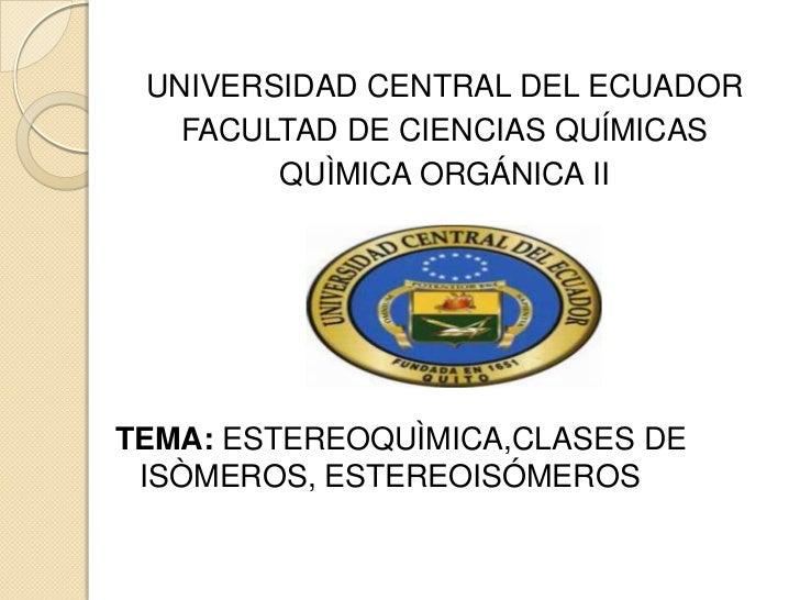 UNIVERSIDAD CENTRAL DEL ECUADOR   FACULTAD DE CIENCIAS QUÍMICAS        QUÌMICA ORGÁNICA IITEMA: ESTEREOQUÌMICA,CLASES DE I...