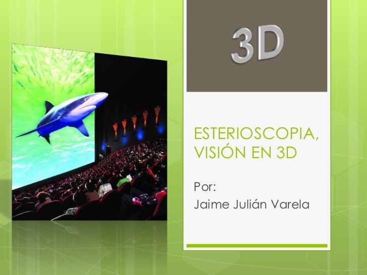 ESTERIOSCOPIA,VISIÓNEN 3D<br />Por:<br />Jaime JuliánVarela<br />3D<br />