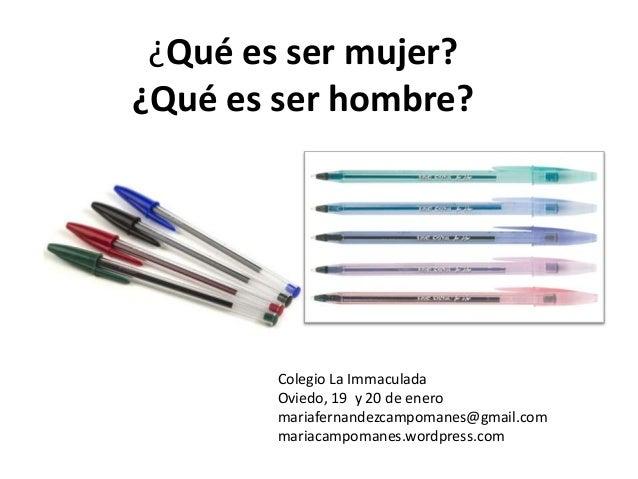 ¿Qué es ser mujer? ¿Qué es ser hombre?  Colegio La Immaculada Oviedo, 19 y 20 de enero mariafernandezcampomanes@gmail.com ...