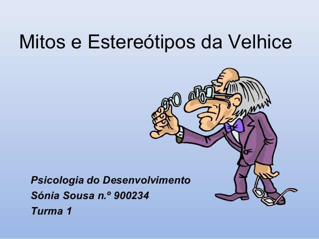 Mitos e Estereótipos da Velhice Psicologia do Desenvolvimento Sónia Sousa n.º 900234 Turma 1