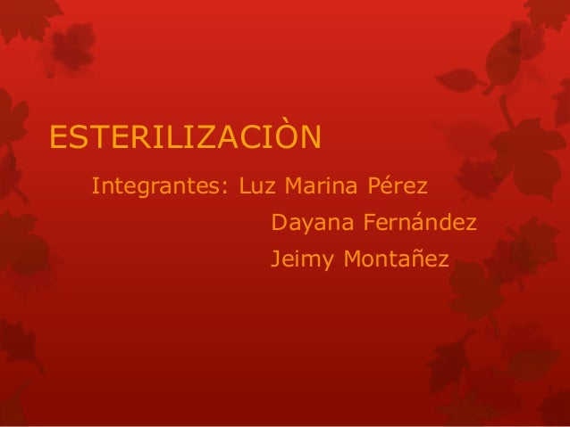 ESTERILIZACIÒN Integrantes: Luz Marina Pérez Dayana Fernández Jeimy Montañez