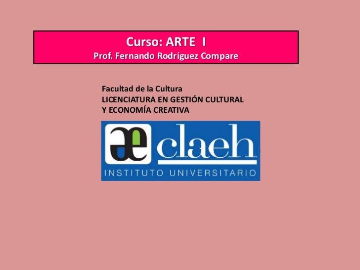 Curso: ARTE IProf. Fernando Rodríguez Compare Facultad de la Cultura LICENCIATURA EN GESTIÓN CULTURAL Y ECONOMÍA CREATIVA
