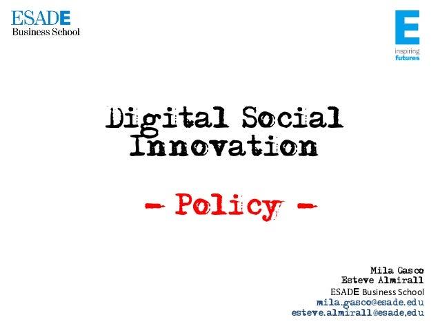 Digital Social Innovation - Policy Mila Gasco Esteve Almirall  ESADE  Business  School   mila.gasco@esade.edu esteve...
